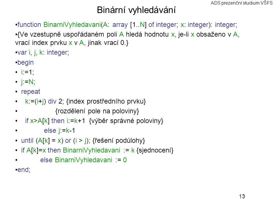 13 ADS prezenční studium VŠFS Binární vyhledávání function BinarniVyhledavani(A: array [1..N] of integer; x: integer): integer; {Ve vzestupně uspořádaném poli A hledá hodnotu x, je-li x obsaženo v A, vrací index prvku x v A, jinak vrací 0.} var i, j, k: integer; begin i:=1; j:=N; repeat k:=(i+j) div 2; {index prostředního prvku} {rozdělení pole na poloviny} if x>A[k] then i:=k+1 {výběr správné poloviny} else j:=k-1 until (A[k] = x) or (i > j); {řešení podúlohy} if A[k]=x then BinarniVyhledavani := k {sjednocení} else BinarniVyhledavani := 0 end;