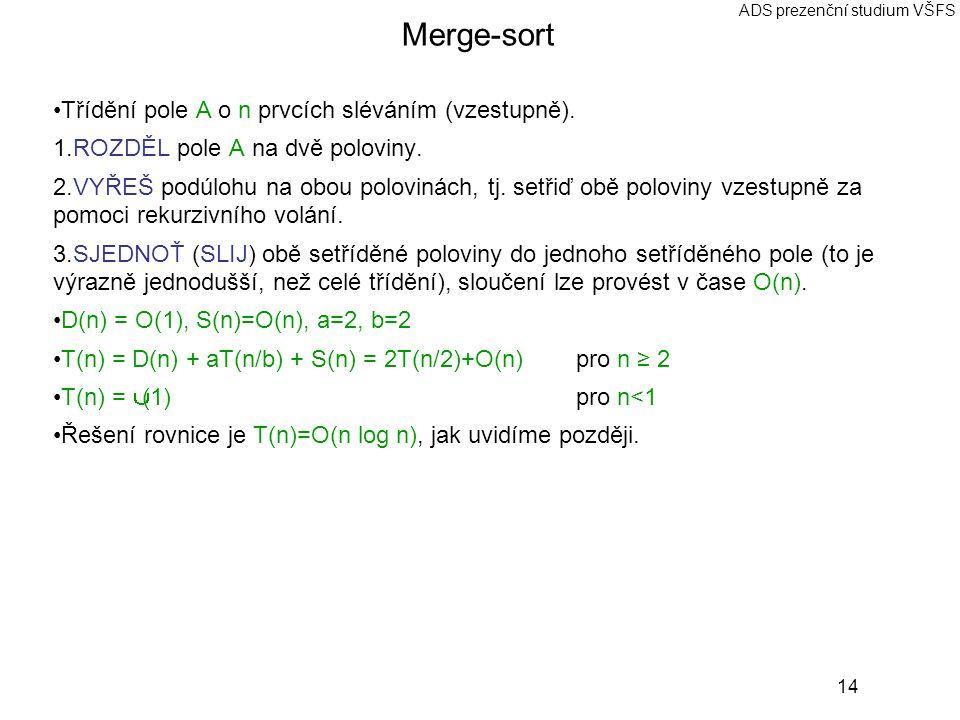 14 ADS prezenční studium VŠFS Merge-sort Třídění pole A o n prvcích sléváním (vzestupně). 1. ROZDĚL pole A na dvě poloviny. 2. VYŘEŠ podúlohu na obou
