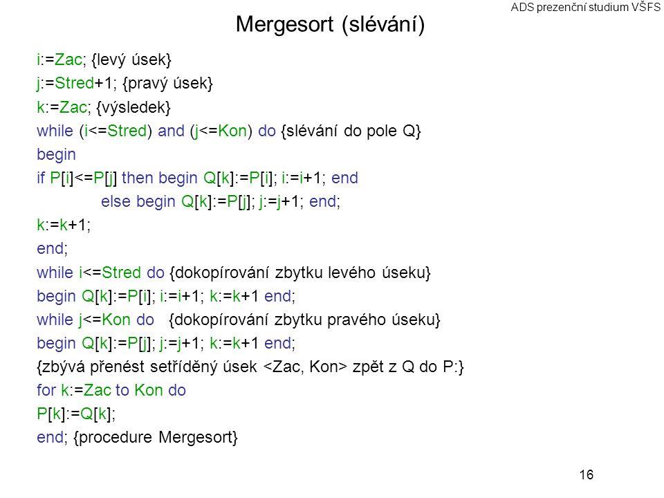 16 ADS prezenční studium VŠFS Mergesort (slévání) i:=Zac; {levý úsek} j:=Stred+1; {pravý úsek} k:=Zac; {výsledek} while (i<=Stred) and (j<=Kon) do {slévání do pole Q} begin if P[i]<=P[j] then begin Q[k]:=P[i]; i:=i+1; end else begin Q[k]:=P[j]; j:=j+1; end; k:=k+1; end; while i<=Stred do {dokopírování zbytku levého úseku} begin Q[k]:=P[i]; i:=i+1; k:=k+1 end; while j<=Kon do {dokopírování zbytku pravého úseku} begin Q[k]:=P[j]; j:=j+1; k:=k+1 end; {zbývá přenést setříděný úsek zpět z Q do P:} for k:=Zac to Kon do P[k]:=Q[k]; end; {procedure Mergesort}