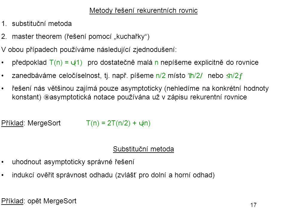 """17 Metody řešení rekurentních rovnic 1.substituční metoda 2.master theorem (řešení pomocí """"kuchařky"""") V obou případech používáme následující zjednoduš"""