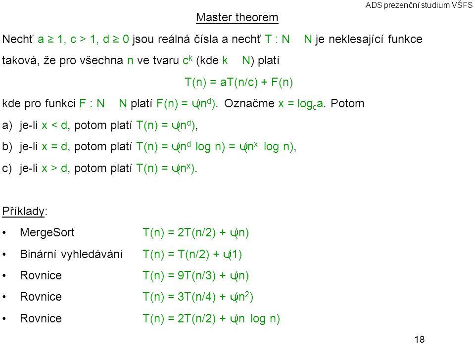 18 ADS prezenční studium VŠFS Master theorem Nechť a ≥ 1, c > 1, d ≥ 0 jsou reálná čísla a nechť T : N → N je neklesající funkce taková, že pro všechna n ve tvaru c k (kde k ∈ N) platí T(n) = aT(n/c) + F(n) kde pro funkci F : N → N platí F(n) = Θ(n d ).