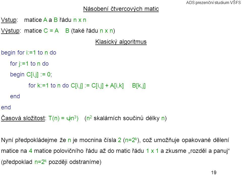 """19 ADS prezenční studium VŠFS Násobení čtvercových matic Vstup: matice A a B řádu n x n Výstup:matice C = A ⊗ B (také řádu n x n) Klasický algoritmus begin for i:=1 to n do for j:=1 to n do begin C[i,j] := 0; for k:=1 to n do C[i,j] := C[i,j] + A[i,k] ∗ B[k,j] end Časová složitost: T(n) = Θ(n 3 ) (n 2 skalárních součinů délky n) Nyní předpokládejme že n je mocnina čísla 2 (n=2 k ), což umožňuje opakované dělení matice na 4 matice polovičního řádu až do matic řádu 1 x 1 a zkusme """"rozděl a panuj (předpoklad n=2 k později odstraníme)"""