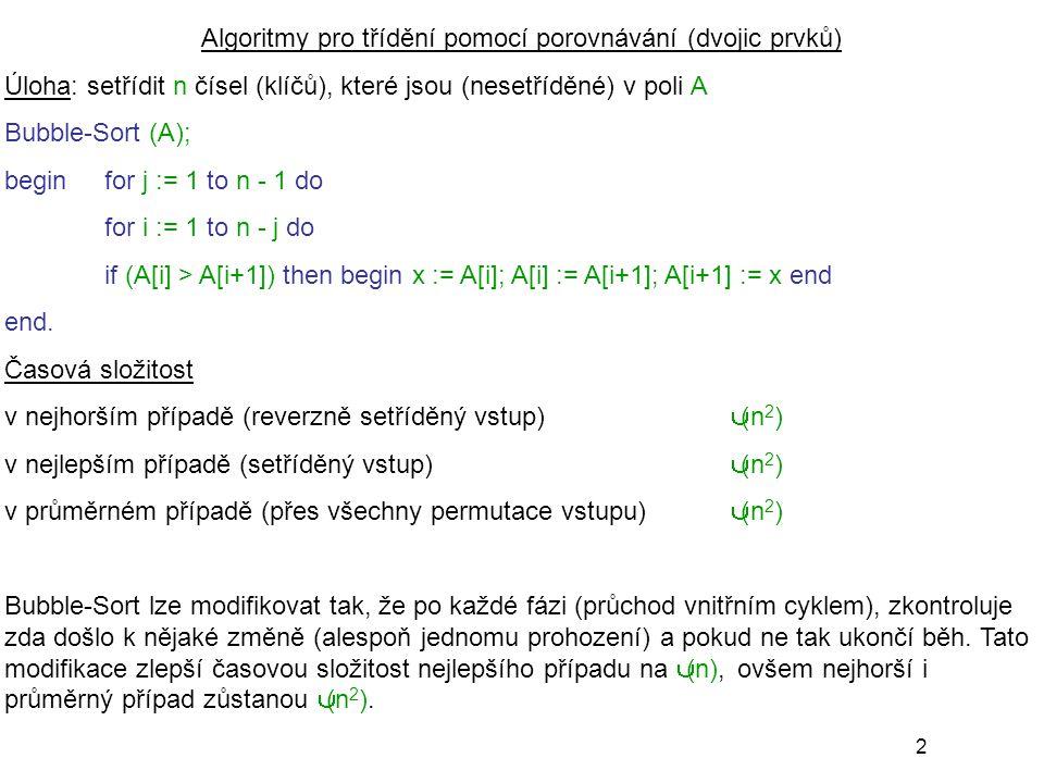 2 Algoritmy pro třídění pomocí porovnávání (dvojic prvků) Úloha: setřídit n čísel (klíčů), které jsou (nesetříděné) v poli A Bubble-Sort (A); begin for j := 1 to n - 1 do for i := 1 to n - j do if (A[i] > A[i+1]) then begin x := A[i]; A[i] := A[i+1]; A[i+1] := x end end.