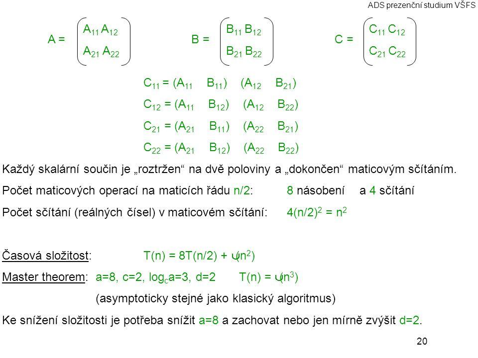 """20 ADS prezenční studium VŠFS A =B =C = C 11 = (A 11 ⊗ B 11 ) ⊕ (A 12 ⊗ B 21 ) C 12 = (A 11 ⊗ B 12 ) ⊕ (A 12 ⊗ B 22 ) C 21 = (A 21 ⊗ B 11 ) ⊕ (A 22 ⊗ B 21 ) C 22 = (A 21 ⊗ B 12 ) ⊕ (A 22 ⊗ B 22 ) Každý skalární součin je """"roztržen na dvě poloviny a """"dokončen maticovým sčítáním."""