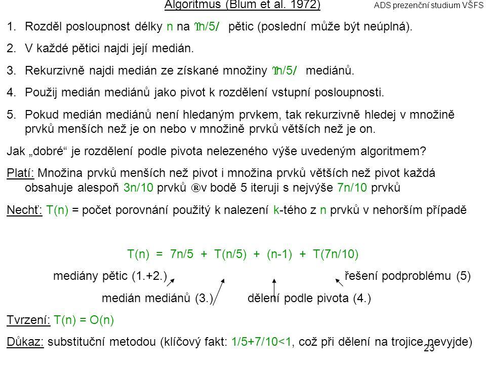 23 ADS prezenční studium VŠFS Algoritmus (Blum et al. 1972) 1.Rozděl posloupnost délky n na  n/5  pětic (poslední může být neúplná). 2.V každé pětic