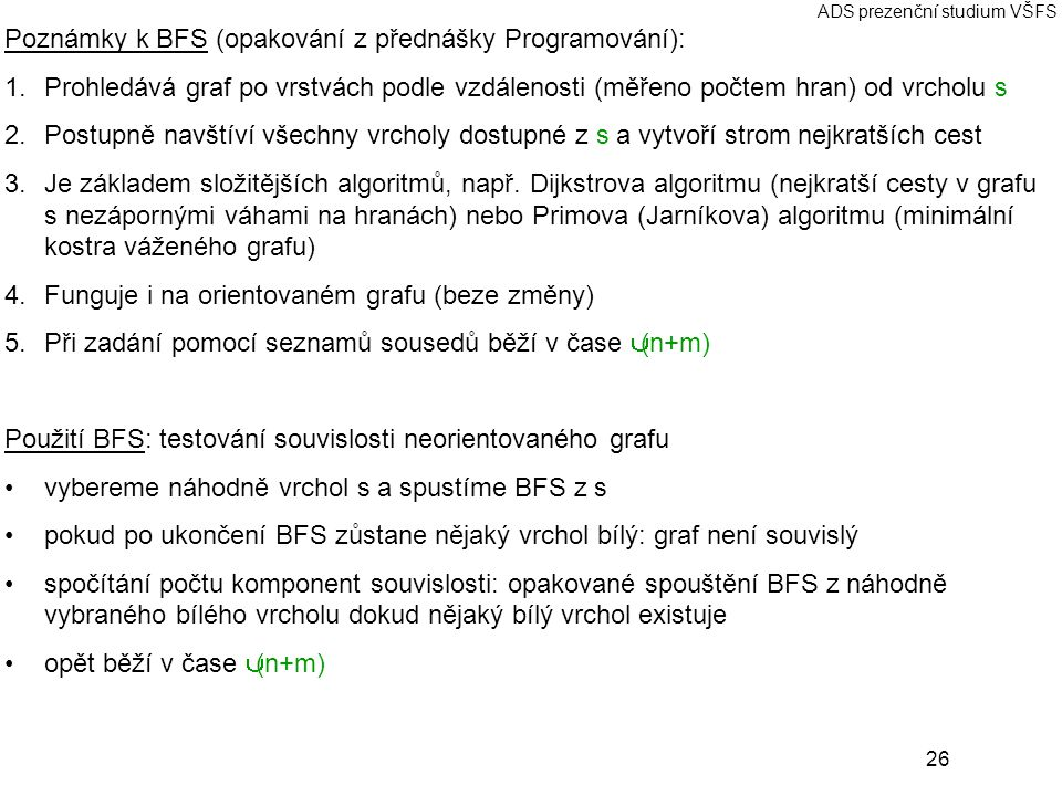 26 ADS prezenční studium VŠFS Poznámky k BFS (opakování z přednášky Programování): 1.Prohledává graf po vrstvách podle vzdálenosti (měřeno počtem hran