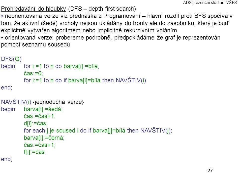 27 ADS prezenční studium VŠFS Prohledávání do hloubky (DFS – depth first search) neorientovaná verze viz přednáška z Programování – hlavní rozdíl proti BFS spočívá v tom, že aktivní (šedé) vrcholy nejsou ukládány do fronty ale do zásobníku, který je buď explicitně vytvářen algoritmem nebo implicitně rekurzivním voláním orientovaná verze: probereme podrobně, předpokládáme že graf je reprezentován pomocí seznamu sousedů DFS(G) begin for i:=1 to n do barva[i]:=bílá; čas:=0; for i:=1 to n do if barva[i]=bílá then NAVŠTIV(i) end; NAVŠTIV(i) {jednoduchá verze} beginbarva[i]:=šedá; čas:=čas+1; d[i]:=čas; for each j je soused i do if barva[j]=bílá then NAVŠTIV(j); barva[i]:=černá; čas:=čas+1; f[i]:=čas end;