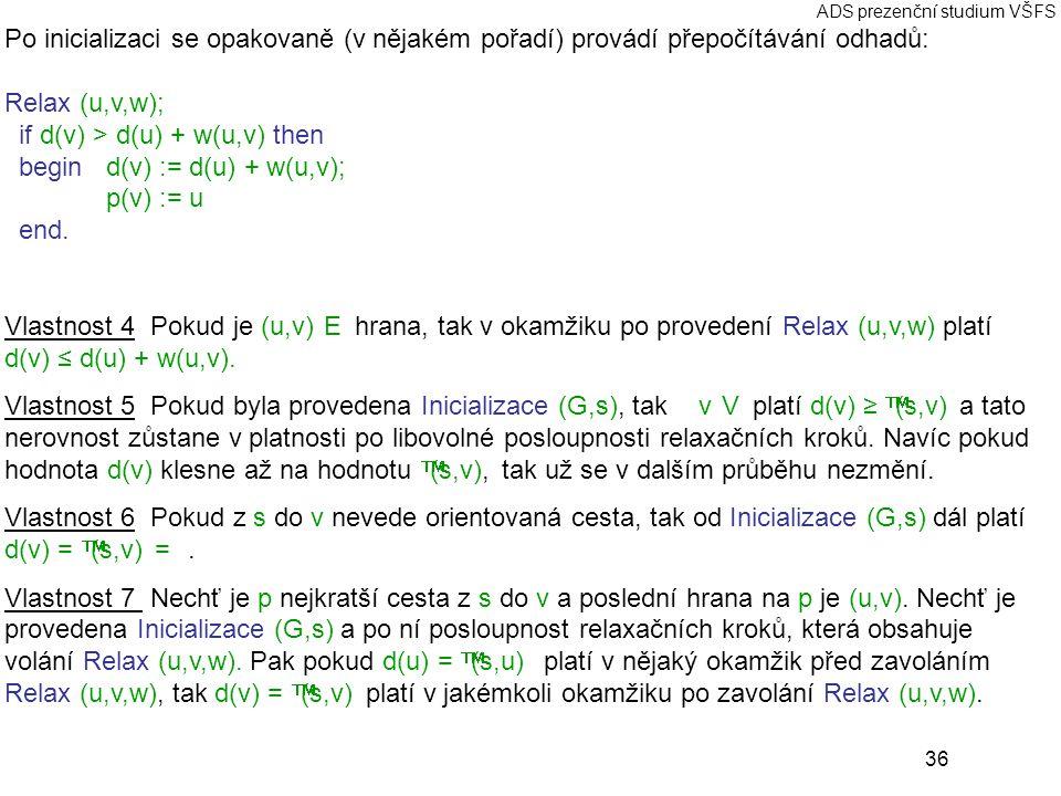 36 ADS prezenční studium VŠFS Po inicializaci se opakovaně (v nějakém pořadí) provádí přepočítávání odhadů: Relax (u,v,w); if d(v) > d(u) + w(u,v) then begind(v) := d(u) + w(u,v); p(v) := u end.