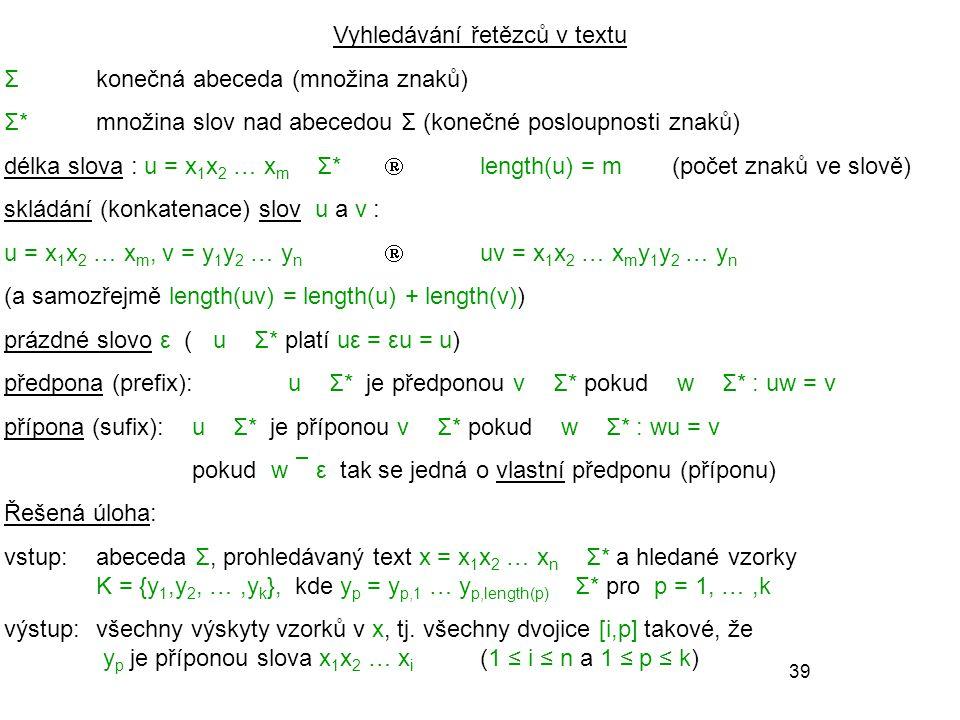 39 Vyhledávání řetězců v textu Σkonečná abeceda (množina znaků) Σ*množina slov nad abecedou Σ (konečné posloupnosti znaků) délka slova : u = x 1 x 2 … x m ∈ Σ*  length(u) = m(počet znaků ve slově) skládání (konkatenace) slov u a v : u = x 1 x 2 … x m, v = y 1 y 2 … y n  uv = x 1 x 2 … x m y 1 y 2 … y n (a samozřejmě length(uv) = length(u) + length(v)) prázdné slovo ε ( ∀ u ∈ Σ* platí uε = εu = u) předpona (prefix):u ∈ Σ* je předponou v ∈ Σ* pokud ∃ w ∈ Σ* : uw = v přípona (sufix):u ∈ Σ* je příponou v ∈ Σ* pokud ∃ w ∈ Σ* : wu = v pokud w  ε tak se jedná o vlastní předponu (příponu) Řešená úloha: vstup:abeceda Σ, prohledávaný text x = x 1 x 2 … x n ∈ Σ* a hledané vzorky K = {y 1,y 2, …,y k }, kde y p = y p,1 … y p,length(p) ∈ Σ* pro p = 1, …,k výstup:všechny výskyty vzorků v x, tj.