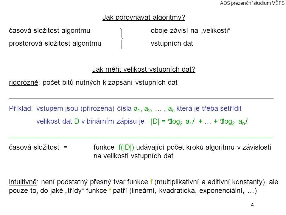 25 ADS prezenční studium VŠFS Základní grafové algoritmy Značení:graf G=(V,E), V vrcholy,  V =n, E hrany,  E =m neorientovaný graf: hrana = neuspořádaná dvojice vrcholů orientovaný graf: hrana = uspořádaná dvojice vrcholů Reprezentace grafů: matice sousednostiΘ(n 2 ) seznamy sousedůΘ(n+m) Prohledávání grafů Prohledávání do šířky (BFS – breadth first search) BFS(G,s) for each u ∈ V do begin barva[u]:=bílá; d[u]:=Maxint; p[u]:=NIL end; barva[s]:=šedá; d[s]:=0; Fronta:={s}; while Fronta neprázdná do u:=první ve Frontě; for each v je soused u do if barva[v]=bílá then begin barva[v]:=šedá; d[v]:=d[u]+1; p[v]:=u; v zařaď na konec Fronty end; barva[u]:=černá; vyhoď u z Fronty