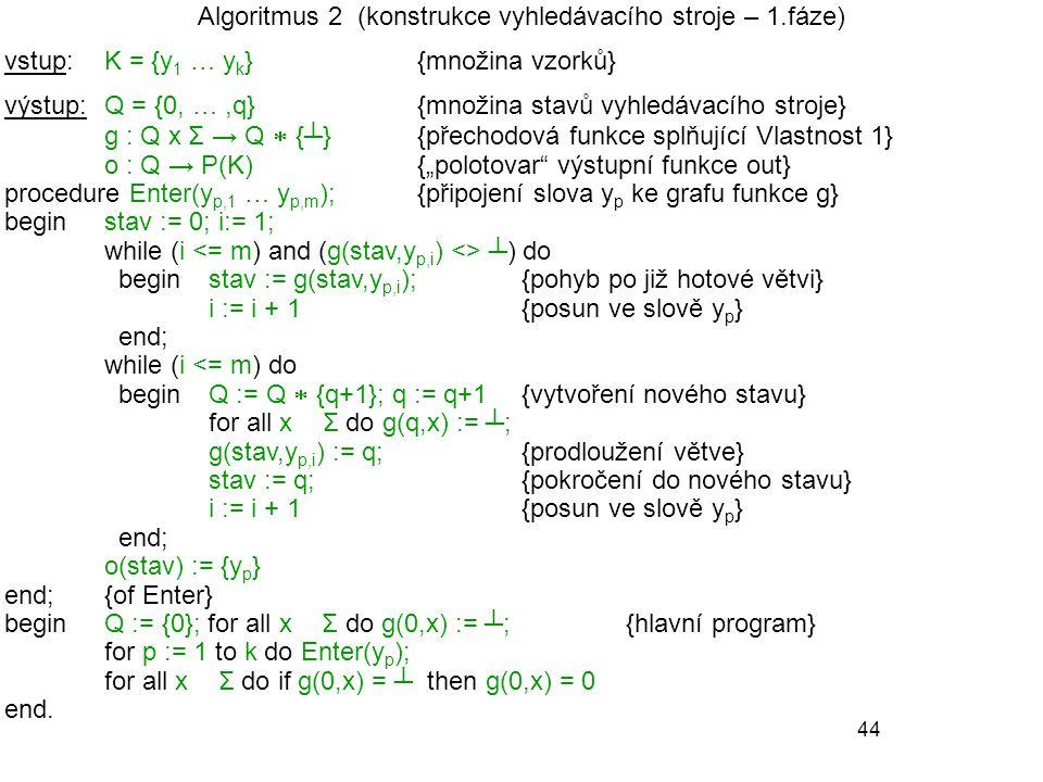 """44 Algoritmus 2 (konstrukce vyhledávacího stroje – 1.fáze) vstup: K = {y 1 … y k }{množina vzorků} výstup: Q = {0, …,q}{množina stavů vyhledávacího stroje} g : Q x Σ → Q  {┴}{přechodová funkce splňující Vlastnost 1} o : Q → P(K) {""""polotovar výstupní funkce out} procedure Enter(y p,1 … y p,m );{připojení slova y p ke grafu funkce g} begin stav := 0; i:= 1; while (i ┴) do begin stav := g(stav,y p,i ); {pohyb po již hotové větvi} i := i + 1 {posun ve slově y p } end; while (i <= m) do beginQ := Q  {q+1}; q := q+1{vytvoření nového stavu} for all x ∈ Σ do g(q,x) := ┴; g(stav,y p,i ) := q;{prodloužení větve} stav := q;{pokročení do nového stavu} i := i + 1{posun ve slově y p } end; o(stav) := {y p } end;{of Enter} beginQ := {0}; for all x ∈ Σ do g(0,x) := ┴;{hlavní program} for p := 1 to k do Enter(y p ); for all x ∈ Σ do if g(0,x) = ┴ then g(0,x) = 0 end."""