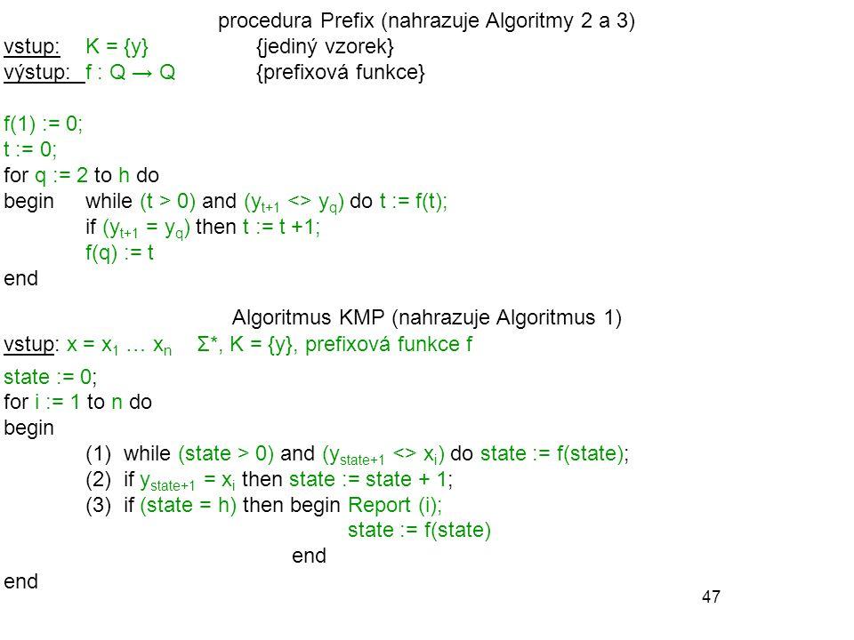 47 procedura Prefix (nahrazuje Algoritmy 2 a 3) vstup: K = {y}{jediný vzorek} výstup:f : Q → Q {prefixová funkce} f(1) := 0; t := 0; for q := 2 to h d
