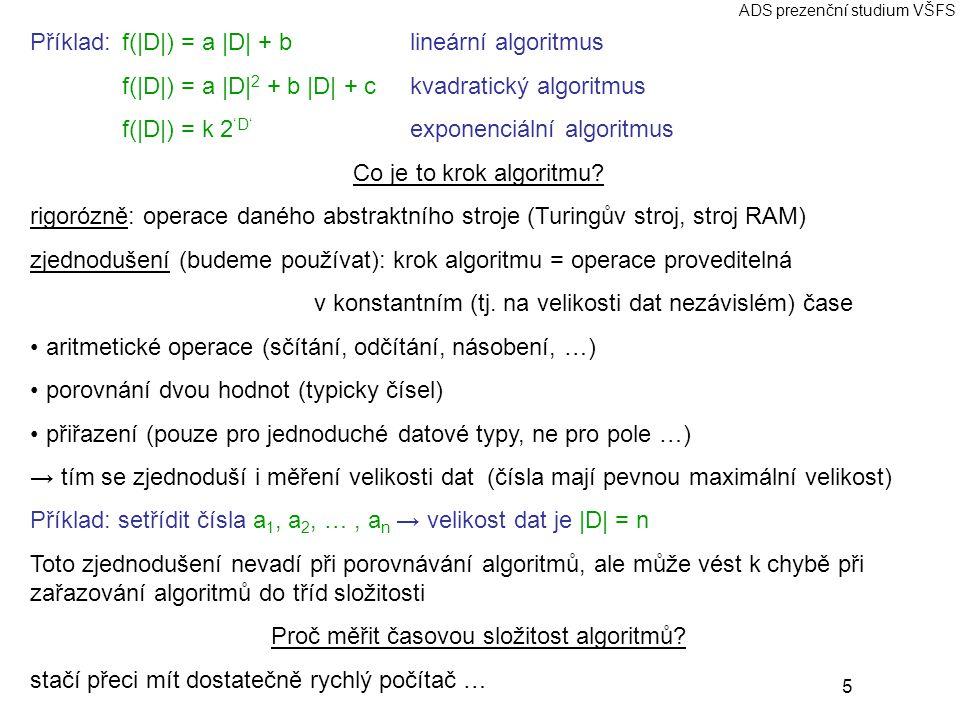 5 ADS prezenční studium VŠFS Příklad:f(|D|) = a |D| + blineární algoritmus f(|D|) = a |D| 2 + b |D| + c kvadratický algoritmus f(|D|) = k 2 'D' expone