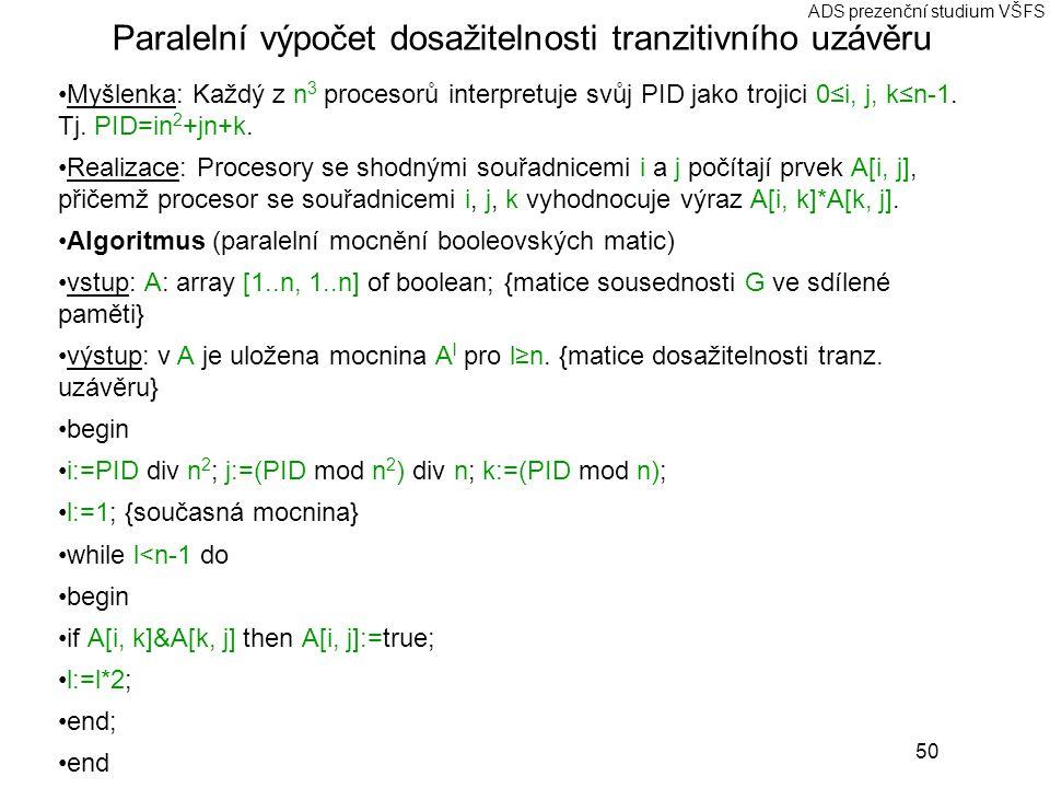 50 ADS prezenční studium VŠFS Paralelní výpočet dosažitelnosti tranzitivního uzávěru Myšlenka: Každý z n 3 procesorů interpretuje svůj PID jako trojici 0≤i, j, k≤n-1.