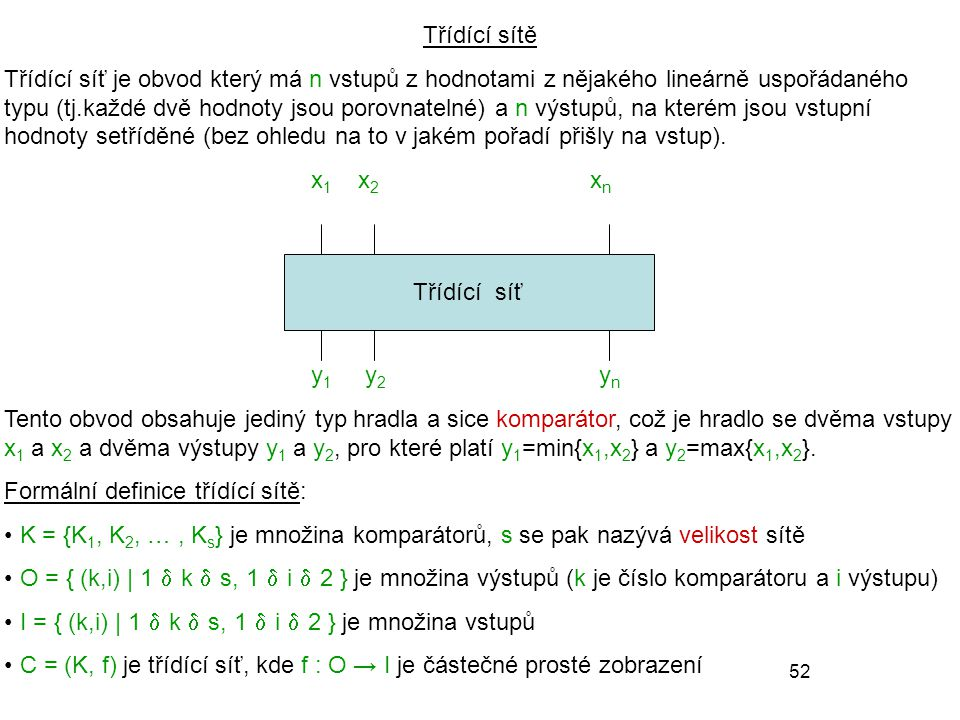 52 Třídící sítě Třídící síť je obvod který má n vstupů z hodnotami z nějakého lineárně uspořádaného typu (tj.každé dvě hodnoty jsou porovnatelné) a n výstupů, na kterém jsou vstupní hodnoty setříděné (bez ohledu na to v jakém pořadí přišly na vstup).