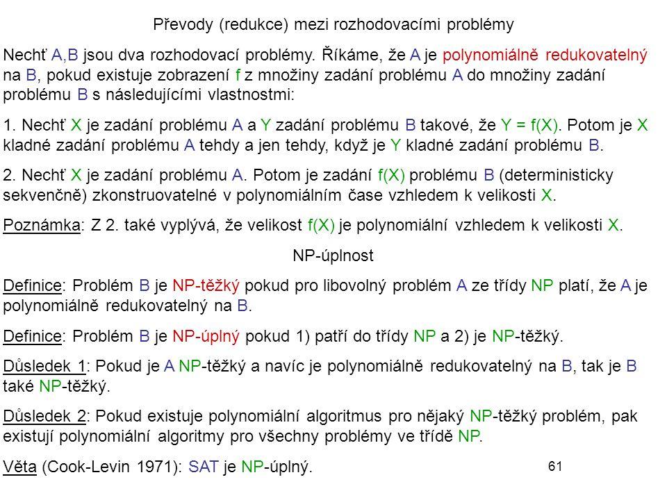 61 Převody (redukce) mezi rozhodovacími problémy Nechť A,B jsou dva rozhodovací problémy. Říkáme, že A je polynomiálně redukovatelný na B, pokud exist