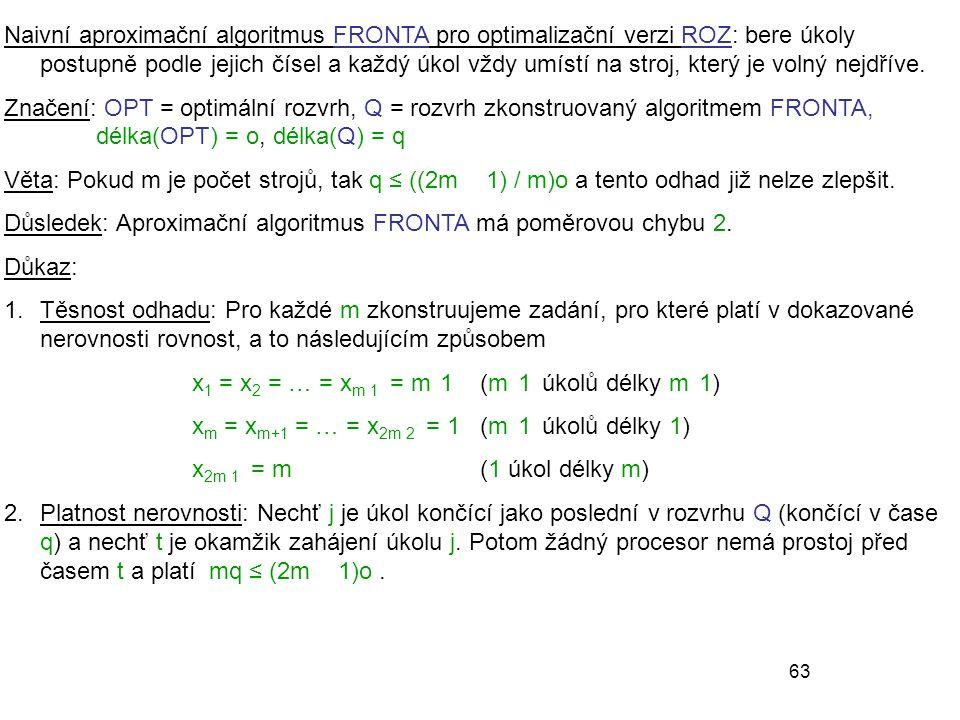 63 Naivní aproximační algoritmus FRONTA pro optimalizační verzi ROZ: bere úkoly postupně podle jejich čísel a každý úkol vždy umístí na stroj, který je volný nejdříve.