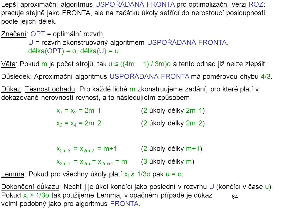 64 Lepší aproximační algoritmus USPOŘÁDANÁ FRONTA pro optimalizační verzi ROZ: pracuje stejně jako FRONTA, ale na začátku úkoly setřídí do nerostoucí posloupnosti podle jejich délek.