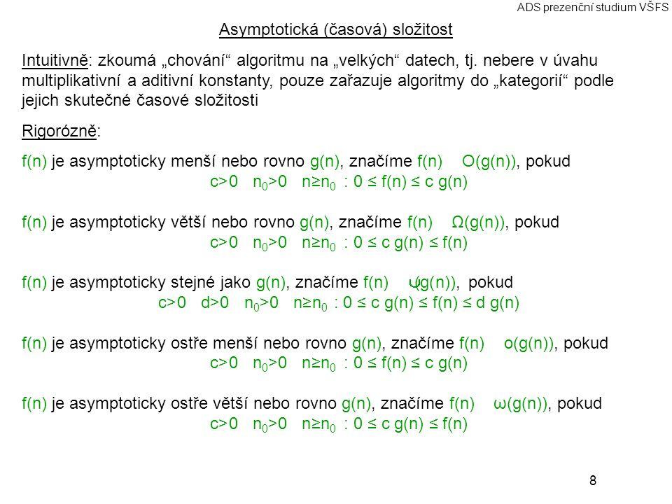 """8 ADS prezenční studium VŠFS Asymptotická (časová) složitost Intuitivně: zkoumá """"chování"""" algoritmu na """"velkých"""" datech, tj. nebere v úvahu multiplika"""
