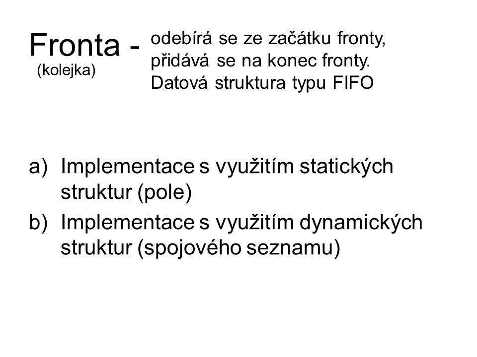 Fronta - a)Implementace s využitím statických struktur (pole) b)Implementace s využitím dynamických struktur (spojového seznamu) odebírá se ze začátku fronty, přidává se na konec fronty.