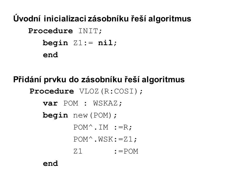 Úvodní inicializaci zásobníku řeší algoritmus Procedure INIT; begin Z1:= nil; end Přidání prvku do zásobníku řeší algoritmus Procedure VLOZ(R:COSI); var POM : WSKAZ; begin new(POM); POM^.IM :=R; POM^.WSK:=Z1; Z1 :=POM end