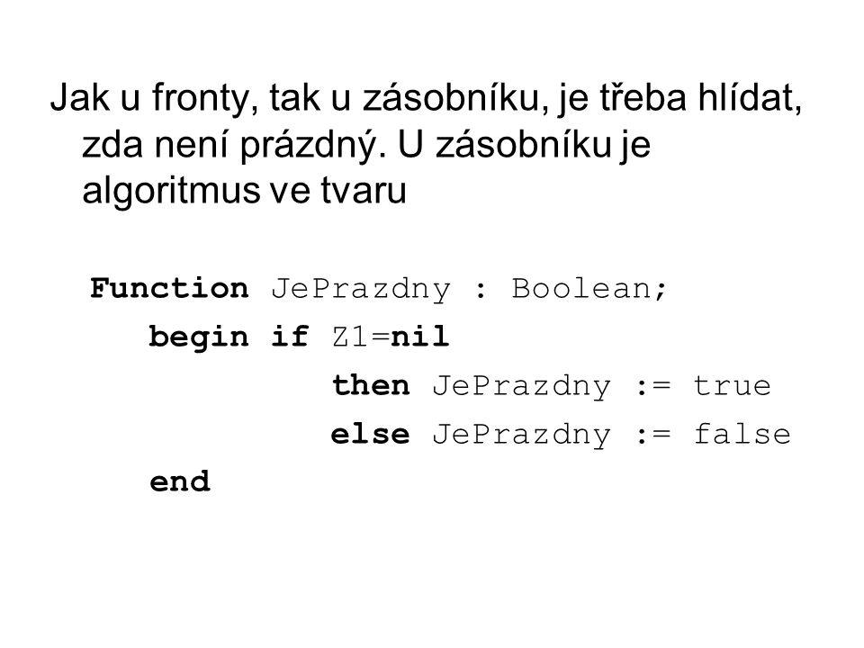 Jak u fronty, tak u zásobníku, je třeba hlídat, zda není prázdný. U zásobníku je algoritmus ve tvaru Function JePrazdny : Boolean; begin if Z1=nil the