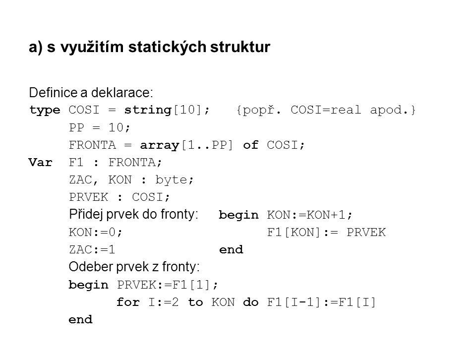 a) s využitím statických struktur Definice a deklarace: type COSI = string[10]; {popř. COSI=real apod.} PP = 10; FRONTA = array[1..PP] of COSI; Var F1