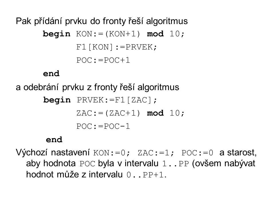 Pak přídání prvku do fronty řeší algoritmus begin KON:=(KON+1) mod 10; F1[KON]:=PRVEK; POC:=POC+1 end a odebrání prvku z fronty řeší algoritmus begin PRVEK:=F1[ZAC]; ZAC:=(ZAC+1) mod 10; POC:=POC-1 end Výchozí nastavení KON:=0; ZAC:=1; POC:=0 a starost, aby hodnota POC byla v intervalu 1..PP (ovšem nabývat hodnot může z intervalu 0..PP+1.