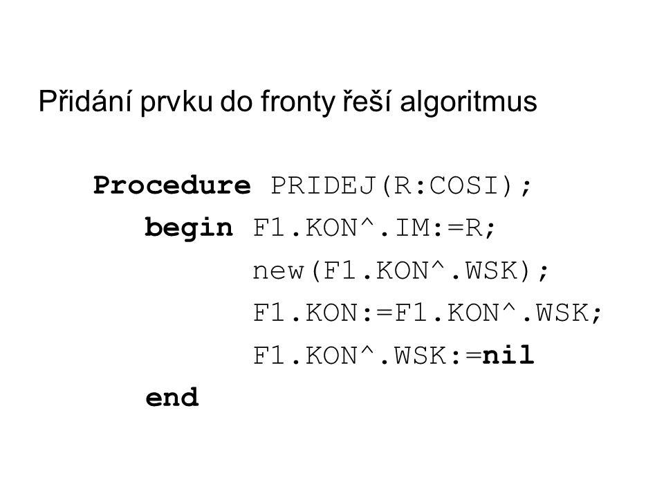 Přidání prvku do fronty řeší algoritmus Procedure PRIDEJ(R:COSI); begin F1.KON^.IM:=R; new(F1.KON^.WSK); F1.KON:=F1.KON^.WSK; F1.KON^.WSK:=nil end