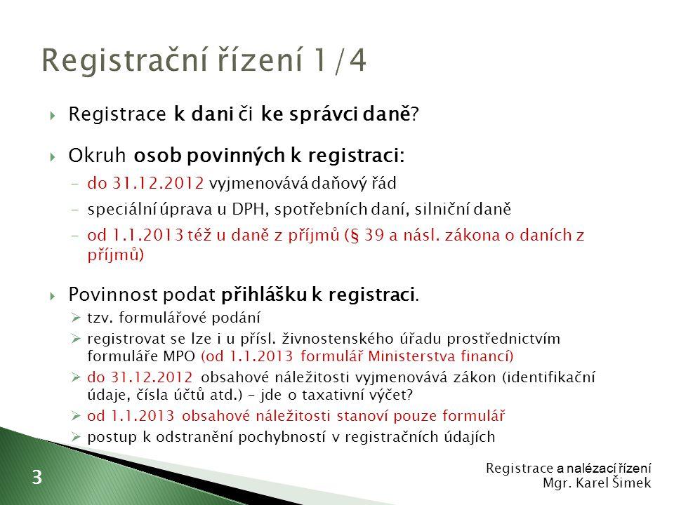  Lhůta pro podání přihlášky k registraci ◦ do 31.12.2012  daňový subjekt (poplatník) 30 dnů  plátce daně 15 dnů ◦ od 1.1.2013  poplatník daně z příjmů 15 dnů  plátce daně z příjmů 8 dnů  Oznamovací povinnost do 15 dnů ◦ změny v registrovaných údajích ◦ důvody pro zánik registrace ◦ povinnost předkládat vybrané listiny (zrušení, zánik, prodej podniku) ◦ od 1.1.2013 postaveno najisto, že jde o formulářové podání – oznámení o změně registračních údajů ◦ od 1.1.2013 zaveden princip Registrace a nalézací řízení Mgr.