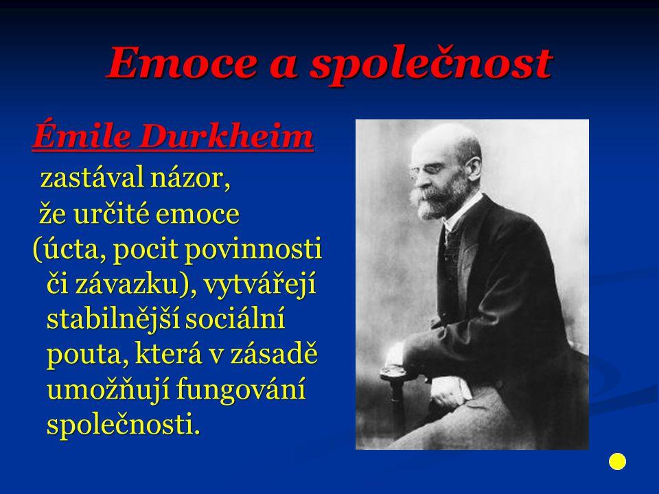 Emoce a společnost Émile Durkheim zastával názor, zastával názor, že určité emoce že určité emoce (úcta, pocit povinnosti či závazku), vytvářejí či závazku), vytvářejí stabilnější sociální stabilnější sociální pouta, která v zásadě pouta, která v zásadě umožňují fungování umožňují fungování společnosti.