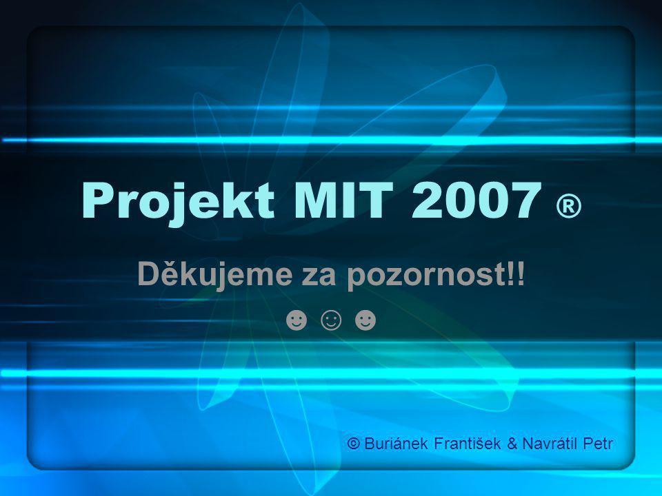 Projekt MIT 2007 ® Děkujeme za pozornost!! ☻☺☻ © Buriánek František & Navrátil Petr