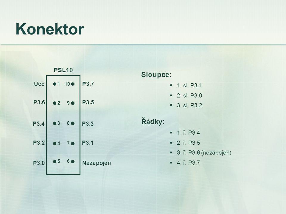 Konektor 1 2 3 4 5 10 9 8 7 6 Ucc P3.6 P3.4 P3.2 P3.0 P3.7 P3.5 P3.3 P3.1 Nezapojen PSL10 Sloupce:  1.