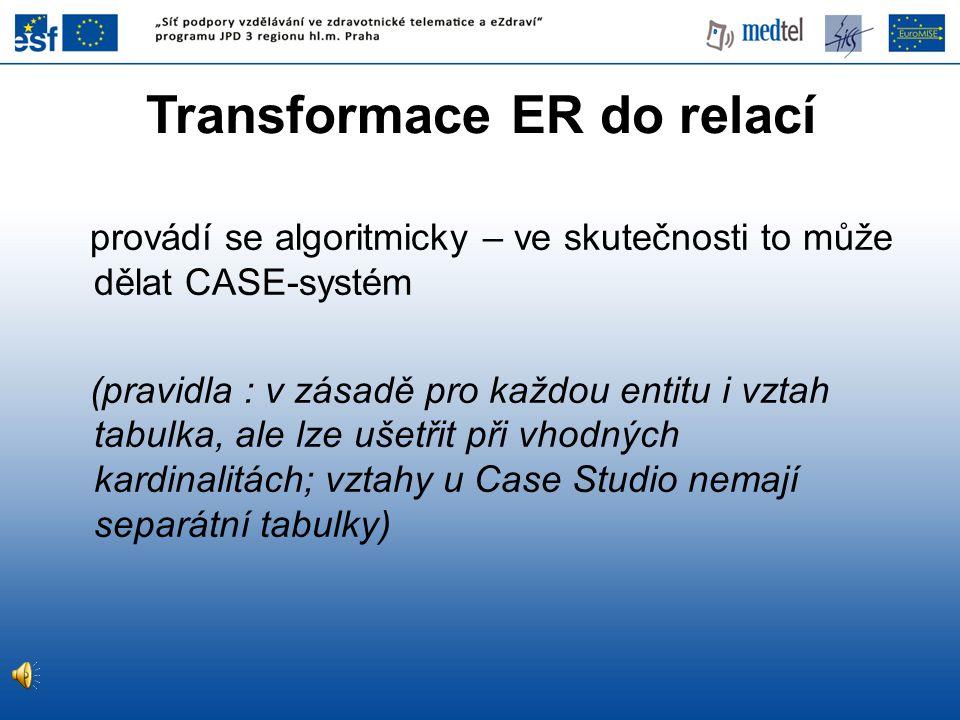 Transformace ER do relací provádí se algoritmicky – ve skutečnosti to může dělat CASE-systém (pravidla : v zásadě pro každou entitu i vztah tabulka, a