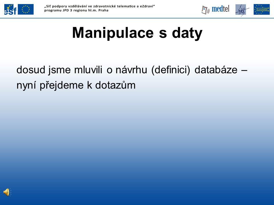 Manipulace s daty dosud jsme mluvili o návrhu (definici) databáze – nyní přejdeme k dotazům