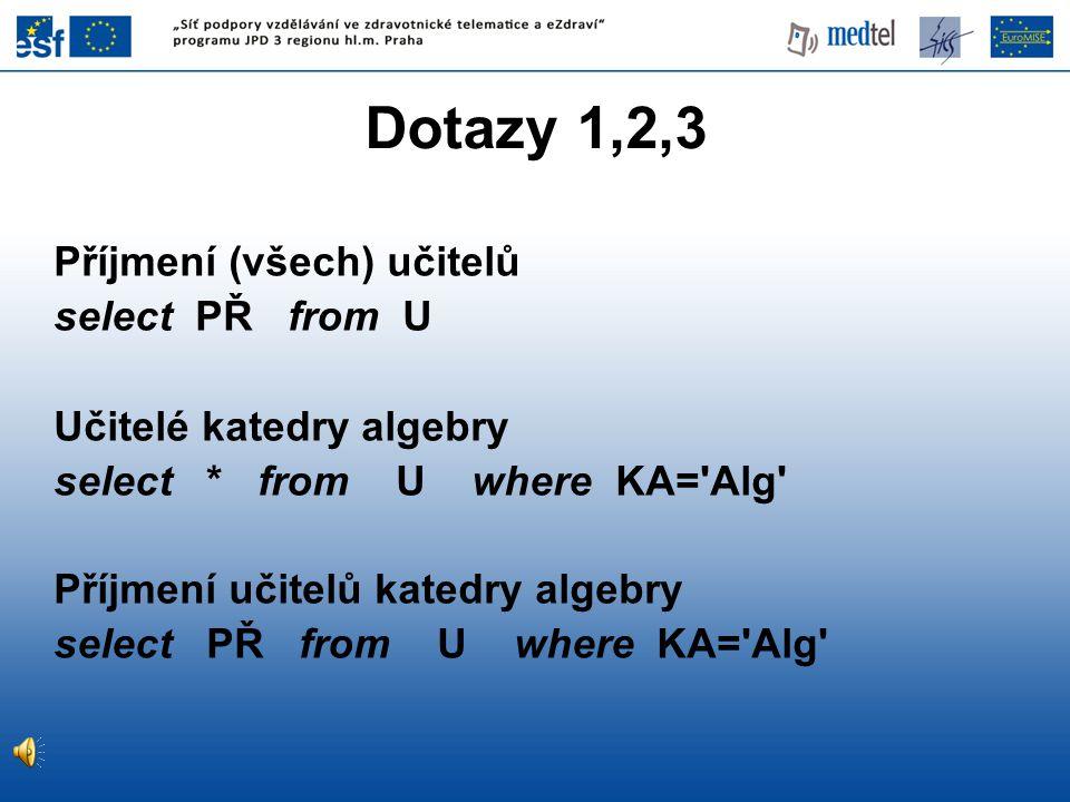 Dotazy 1,2,3 Příjmení (všech) učitelů select PŘ from U Učitelé katedry algebry select * from U where KA='Alg' Příjmení učitelů katedry algebry select