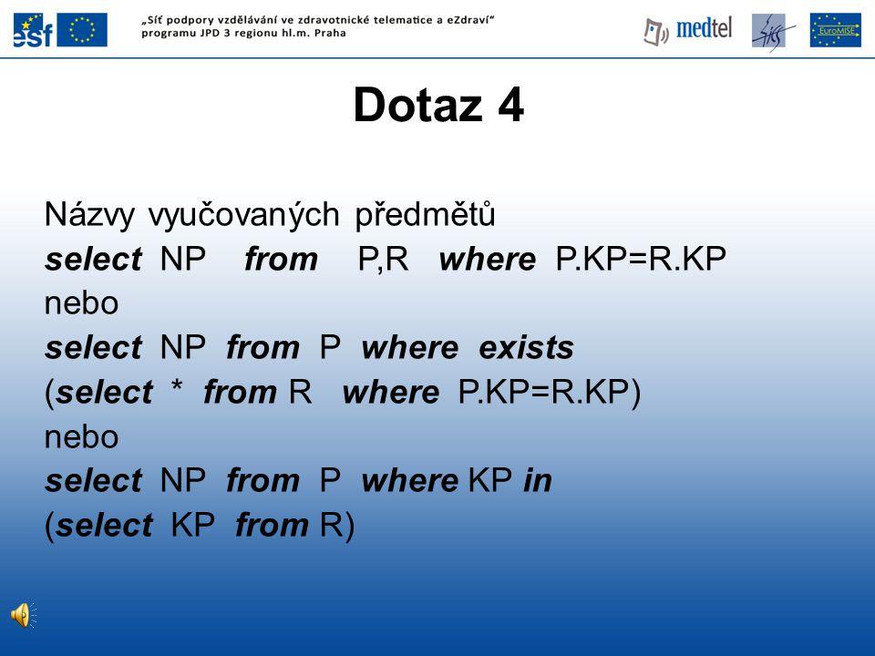 Dotaz 4 Názvy vyučovaných předmětů select NP from P,R where P.KP=R.KP nebo select NP from P where exists (select * from R where P.KP=R.KP) nebo select