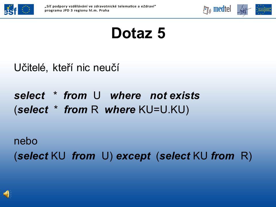 Dotaz 5 Učitelé, kteří nic neučí select * from U where not exists (select * from R where KU=U.KU) nebo (select KU from U) except (select KU from R)