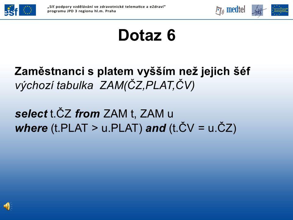 Dotaz 6 Zaměstnanci s platem vyšším než jejich šéf výchozí tabulka ZAM(ČZ,PLAT,ČV) select t.ČZ from ZAM t, ZAM u where (t.PLAT > u.PLAT) and (t.ČV = u
