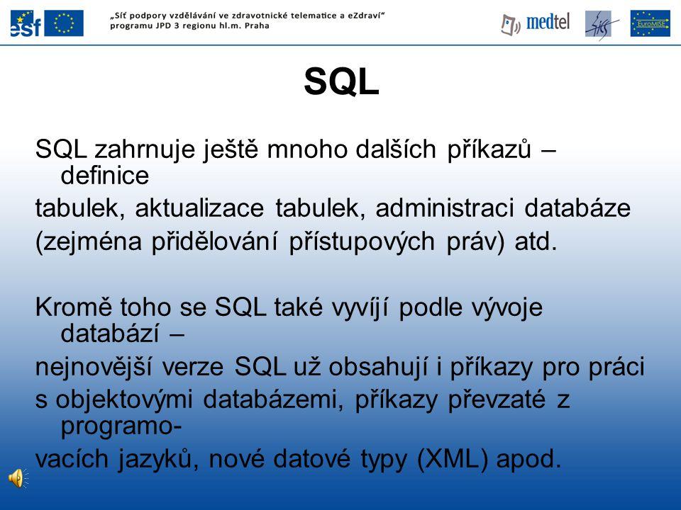 SQL SQL zahrnuje ještě mnoho dalších příkazů – definice tabulek, aktualizace tabulek, administraci databáze (zejména přidělování přístupových práv) at