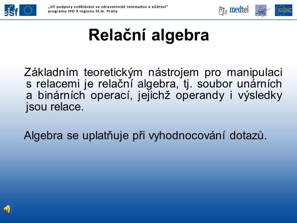 Relační algebra Základním teoretickým nástrojem pro manipulaci s relacemi je relační algebra, tj. soubor unárních a binárních operací, jejichž operand