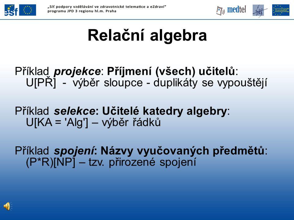 Relační algebra Příklad projekce: Příjmení (všech) učitelů: U[PŘ] - výběr sloupce - duplikáty se vypouštějí Příklad selekce: Učitelé katedry algebry: