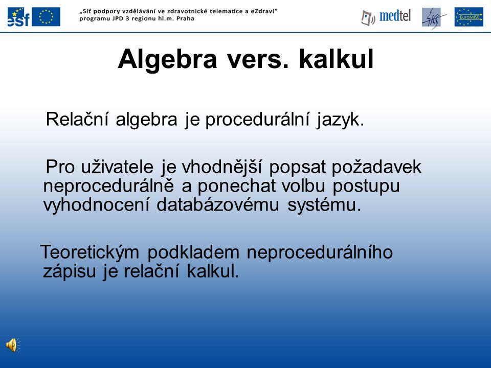 Algebra vers. kalkul Relační algebra je procedurální jazyk. Pro uživatele je vhodnější popsat požadavek neprocedurálně a ponechat volbu postupu vyhodn