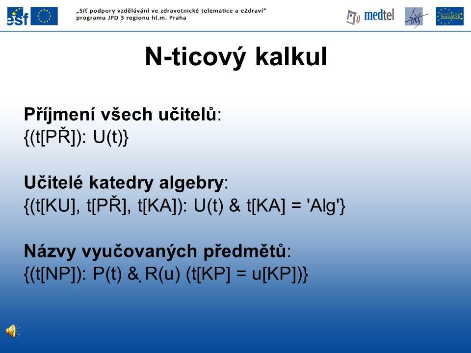 N-ticový kalkul Příjmení všech učitelů: {(t[PŘ]): U(t)} Učitelé katedry algebry: {(t[KU], t[PŘ], t[KA]): U(t) & t[KA] = 'Alg'} Názvy vyučovaných předm