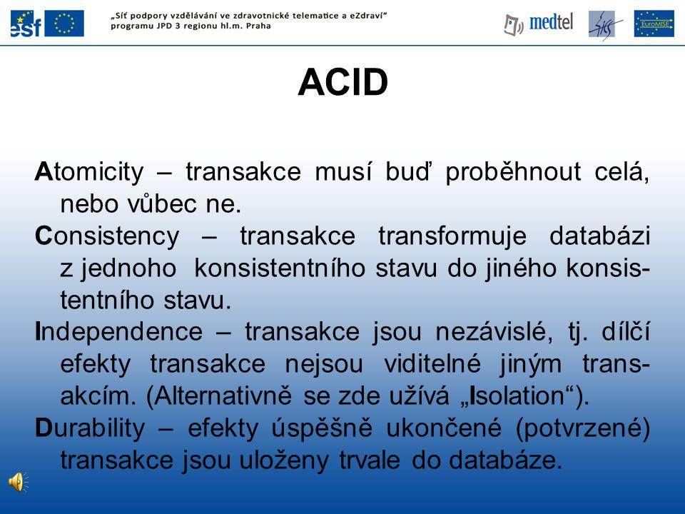 ACID Atomicity – transakce musí buď proběhnout celá, nebo vůbec ne. Consistency – transakce transformuje databázi z jednoho konsistentního stavu do ji