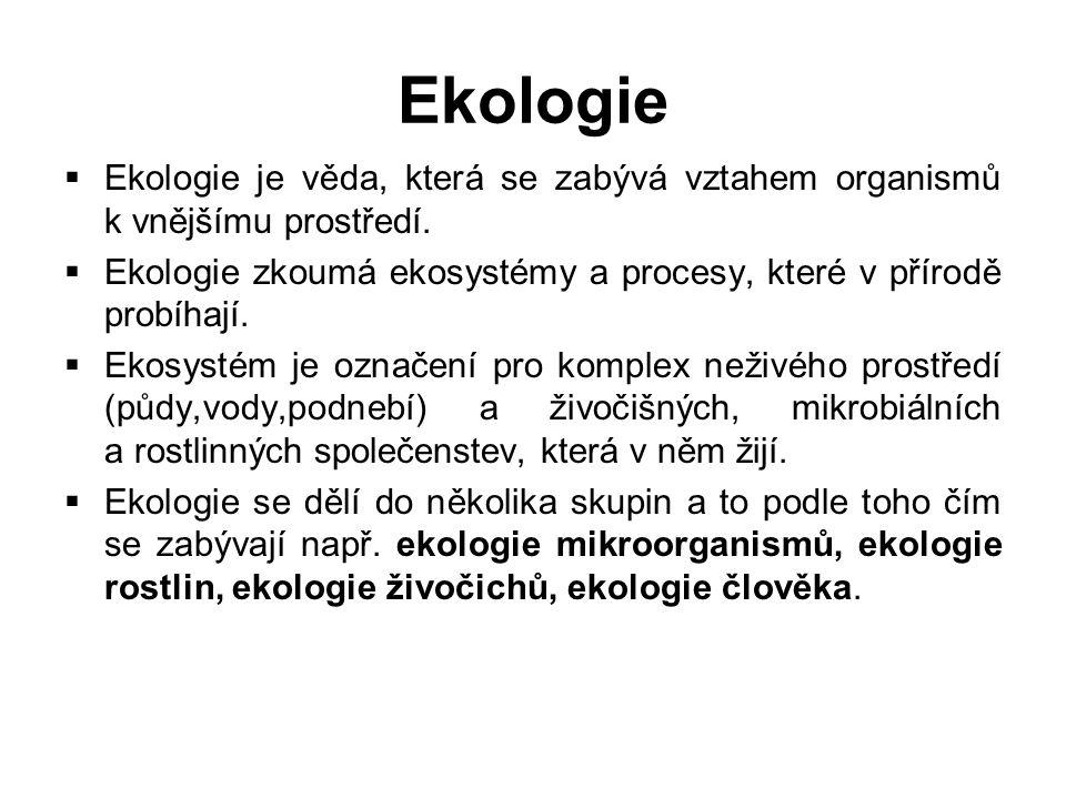 Ekologie  Ekologie je věda, která se zabývá vztahem organismů k vnějšímu prostředí.  Ekologie zkoumá ekosystémy a procesy, které v přírodě probíhají