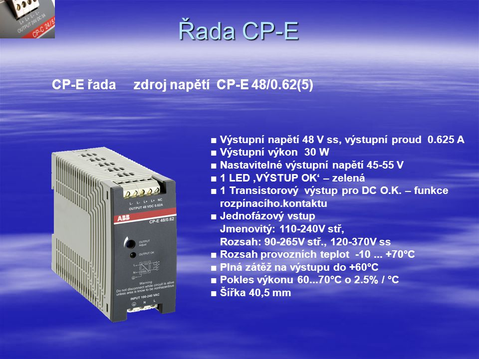 Řada CP-E CP-E řada zdroj napětí CP-E 12/2.5 ■ Výstupní napětí 12 V ss, výstupní proud 2.5 A ■ Výstupní výkon 30 W ■ Nastavitelné výstupní napětí 11.4-14.5 V ■ 1 LED 'VÝSTUP OK' – zelená ■ 1 Tranzistorový výstup pro DC O.K.
