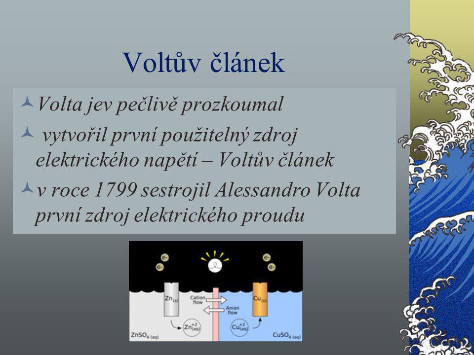 Voltův článek Volta jev pečlivě prozkoumal vytvořil první použitelný zdroj elektrického napětí – Voltův článek v roce 1799 sestrojil Alessandro Volta
