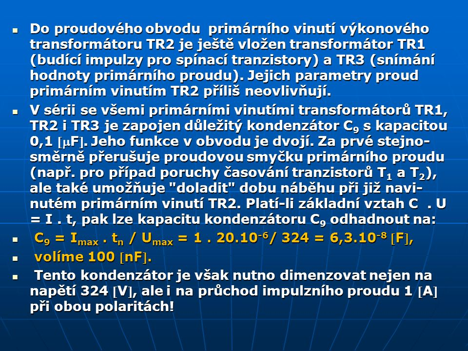 Do proudového obvodu primárního vinutí výkonového transformátoru TR2 je ještě vložen transformátor TR1 (budící impulzy pro spínací tranzistory) a TR3 (snímání hodnoty primárního proudu).
