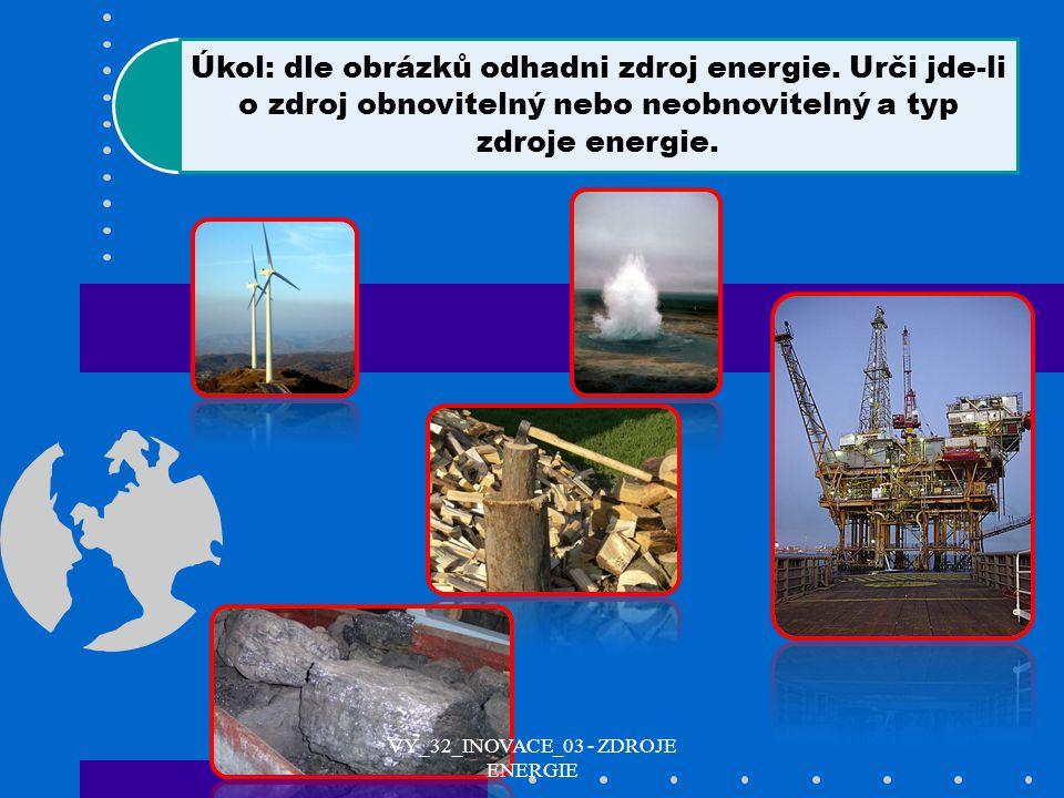 Úkol: dle obrázků odhadni zdroj energie. Urči jde-li o zdroj obnovitelný nebo neobnovitelný a typ zdroje energie. VY_32_INOVACE_03 - ZDROJE ENERGIE